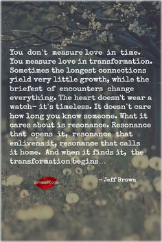 You don't measure love in time. You measure love in transformation. Sometimes the longest connections yield very little growth, while the briefest of encounters change everything... ~ Jeff Brown. <3 Join us on Facebook! https://www.facebook.com/LoveSexIntelligence
