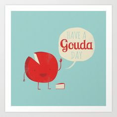 Buy Have a Gouda Day by Muddybeats as a high quality Art Print. Worldwide shipping available at Society6.com. Just one of millions of products available.