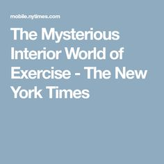 The Mysterious Interior World of Exercise - The New York Times