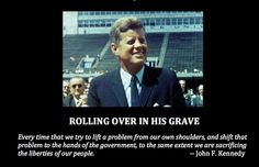 John F. Kennedy quote...  Oh do the Democrats need to read this!!  Kennedy would roll over in his grave to see what his party is like now... socialist.