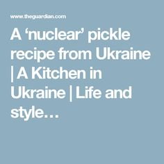 A 'nuclear' pickle recipe from Ukraine | A Kitchen in Ukraine | Life and style…