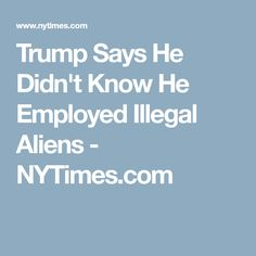 Trump Says He Didn't Know He Employed Illegal Aliens - NYTimes.com