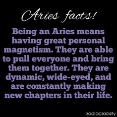 Aries have great magnetism. They pull everyone and bring them together. The are dynamic, wide-eyed and constantly make new chapters  in life