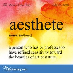 Dictionary.com's Word of the Day - aesthete - a person who has or professes to have refined sensitivity toward the beauties of art or nature.