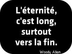 """""""L'éternité, c'est long, surtout vers la fin."""" Woody Allen"""