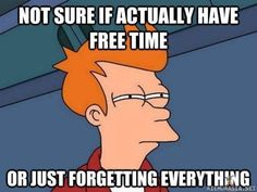 Story of my life lol: not sure if actually have free time or just forgetting every - Futurama Fry