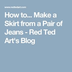 How to... Make a Skirt from a Pair of Jeans - Red Ted Art's Blog