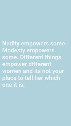 Nudity empowers some. Modesty empowers some. Different things empower different women and its not your place to tell her which one it is   #girlpower