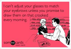 I can't adjust your glasses to match your eyebrows unless you promise to draw them on that crooked every morning.