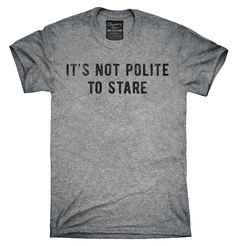 It's Not Polite To Stare Shirt, Hoodies, Tanktops