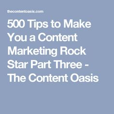500 Tips to Make You a Content Marketing Rock Star Part Three - The Content Oasis