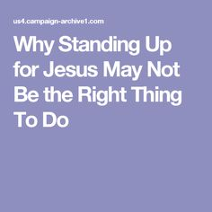 Why Standing Up for Jesus May Not Be the Right Thing To Do