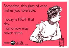 Somedays, this glass of wine makes you tolerable. Today is NOT that day. Tomorrow may never come.
