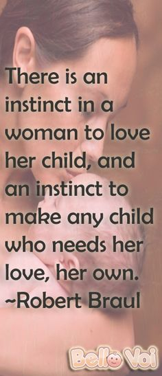 There is an instinct in a woman to love her child, and an instinct to make any child who needs her love, her own. ~Robert Braul http://www.bellovoi.net/
