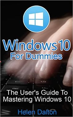 Windows 10 For Dummies: The User's Guide To Mastering Windows 10: (Windows 10, Windows 10 Handbook, Windows 10 User Guide, Windows 10 For Beginners, Windows ... 10 For Dummies, How To Use Windows 10), Helen Dalton, eBook - Amazon.com