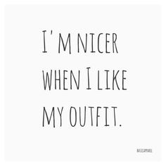 I'm nicer when I like my outfit.
