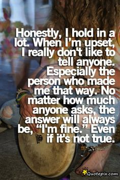 """Honestly, I hold in a lot. When I'm upset, I really don't like to tell anyone. Especially the person who made me that way. No matter how much anyone asks, the answer will always be, """"I'm fine."""" Even if it's not true."""
