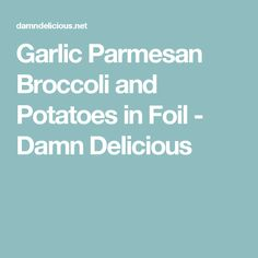Garlic Parmesan Broccoli and Potatoes in Foil - Damn Delicious