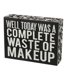 Haha Brandy this is how I feel!! Another great find on #zulily! 'Waste of Makeup' Wall Sign #zulilyfinds