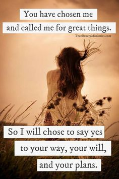 You have chosen me & called me for great things. So I will chose to say yes to your way, your will, & your plans.
