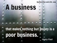 A business that makes nothing but money is a POOR BUSINESS. ~ Henry Ford #livethefuel