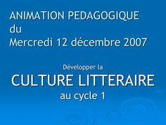 ANIMATION PEDAGOGIQUE du Mercredi 12 décembre 2007 Développer la CULTURE LITTERAIRE au cycle 1.