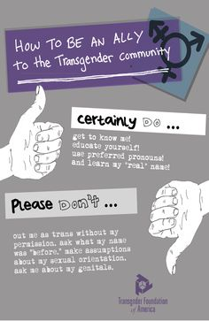 HowTo Be An Ally to the Transgender community: Don't make assumptions, period; Never out anyone as trans without permission.