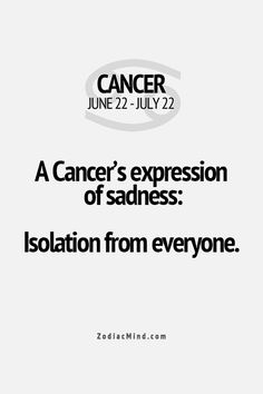 A Cancer's expression of sadness - isolation from everyone. OMG I don't usually go in for the astrology signs crap, but this is sOoooooO true of me
