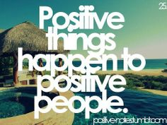 """postive things happen to positive people"""