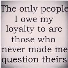 Boy have I learned about who is loyal and who is not over the last few months....Sad.