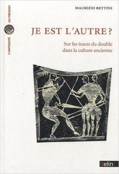 Je est l'autre? : sur les traces du double dans la culture ancienne / Maurizio Bettini - Paris : Belin, cop. 2012
