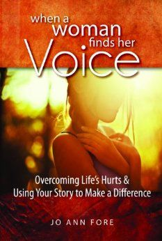 When a Woman Finds Her Voice: Overcoming Life's Hurts & Using Your Story to Make a Difference: Jo Ann Fore: 9780891123873: Amazon.com: Books