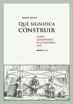 Qué significa construir: claves conceptuales de la ingeniería civil / Miguel Aguiló. + info: http://www.abadaeditores.com/libro.php?l=356