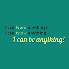 Inspirational Quote-   I can learn anything! I can know anything! I can be anything!