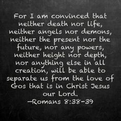 Romans 8:38-39 ~ this is one of my favorites :)