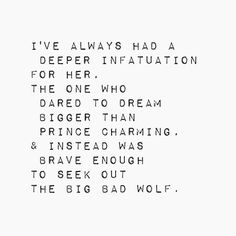 Ive always had a deeper infatuation for her. The one who dared to dream bigger than Prince Charming, and instead was brave enough to seek out the Big Bad Wolf.