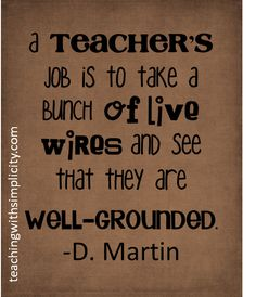 """""""A teacher's job is to take a bunch of live wires and see that they are well-grounded."""" -D.Martin"""