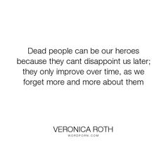 """Veronica Roth - """"Dead people can be our heroes because they cant disappoint us later; they only improve..."""". life, death, divergent, heroes, four, tris-prior, veronica-roth, dauntless, tobias-eaton, fourtris, the-traitor"""