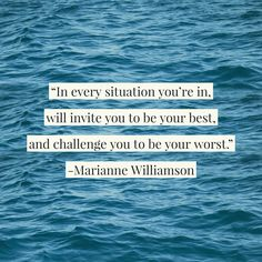 """We all need reminding: """"In every situation you're in, will invite you to be your best, and challenge you to be your worst."""" -Marianne Williamson"""