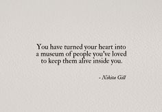 you have turned your heart into a museum of people you've loved to keep them alive inside you. (nikita gill).
