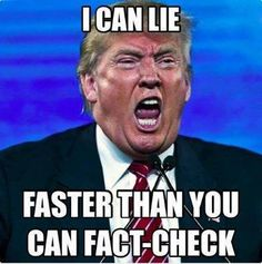 Trump - I can lie faster than you can fact-check.
