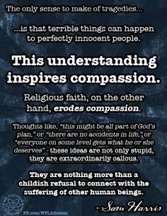 Atheism, Religion, God is Imaginary. The only sense to make of tragedies is that terrible things can happen to perfectly innocent people. This understanding inspires compassion. Religious faith, on the other hand, erodes compassion... They are nothing more than a childish refusal to connect with the suffering of other human beings.