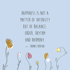 """""""Happiness is not a matter of intensity but of balance, order, rhythm and harmony."""" — Thomas Merton"""
