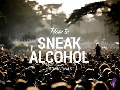 Read on for some top tips on how to sneak alcohol into festivals, 'desperate', 'more desperate' and 'you've got issues' all catered for...