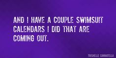 Quote by Trishelle Cannatella => And I have a couple swimsuit calendars I did that are coming out.