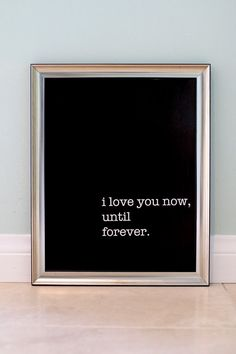 i love you now, until forever - 11x14 poster.  Black background with white text.    Great for your own home or as a gift to your special someone.