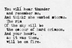 You will hear thunder and remember me, and think she wanted storms. The rim of the sky will be the colour of hard crimson, and your heart, as it was then, will be on fire.
