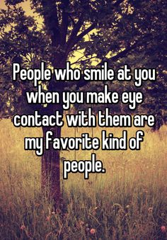 People who smile at you when you make eye contact with them are my favorite kind of people.