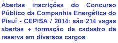 A Companhia Energética do Piauí - CEPISA (Eletrobrás Distribuição Piauí), divulga Editais que regulamenta a realização de Concurso Público, visando ao preenchimento de 214 vagas abertas e formação de cadastro de reserva em cargos de Nível Fundamental, Médio e Superior de sua Companhia. Os salários, conforme opção de cargo, podem ir de R$ 1.114,83 a R$ 5.763,00.