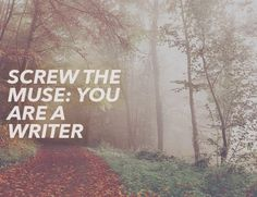 Screw the Muse: You ARE a Writer